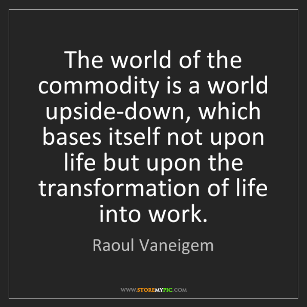 Raoul Vaneigem: The world of the commodity is a world upside-down, which...