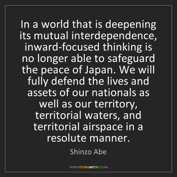Shinzo Abe: In a world that is deepening its mutual interdependence,...