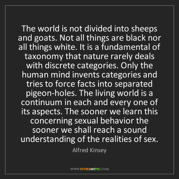 Alfred Kinsey: The world is not divided into sheeps and goats. Not all...