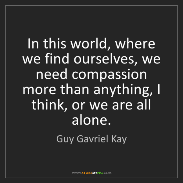 Guy Gavriel Kay: In this world, where we find ourselves, we need compassion...