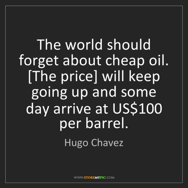 Hugo Chavez: The world should forget about cheap oil. [The price]...