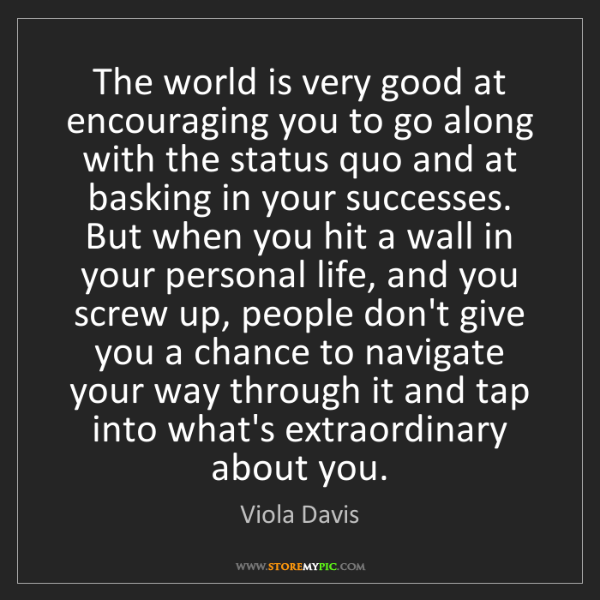 Viola Davis: The world is very good at encouraging you to go along...