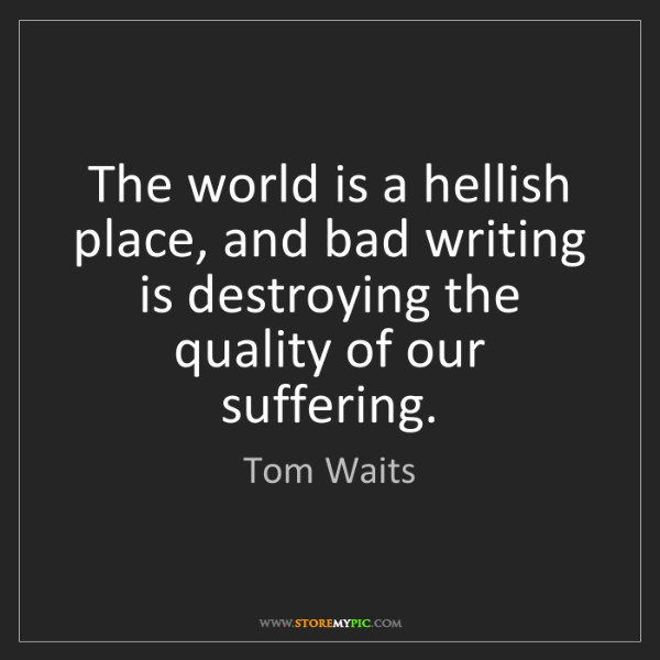 Tom Waits: The world is a hellish place, and bad writing is destroying...