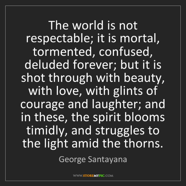 George Santayana: The world is not respectable; it is mortal, tormented,...