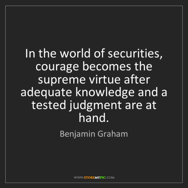 Benjamin Graham: In the world of securities, courage becomes the supreme...