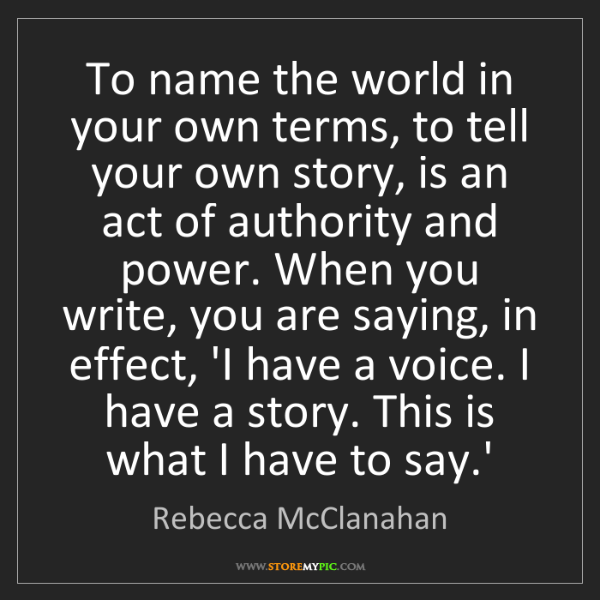 Rebecca McClanahan: To name the world in your own terms, to tell your own...