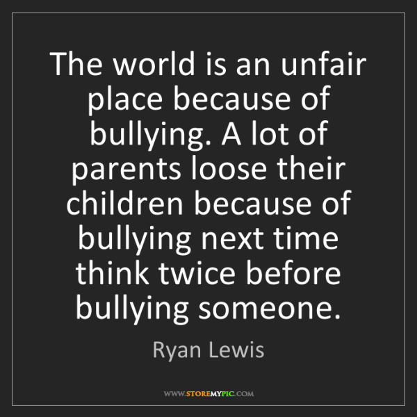 Ryan Lewis: The world is an unfair place because of bullying. A lot...