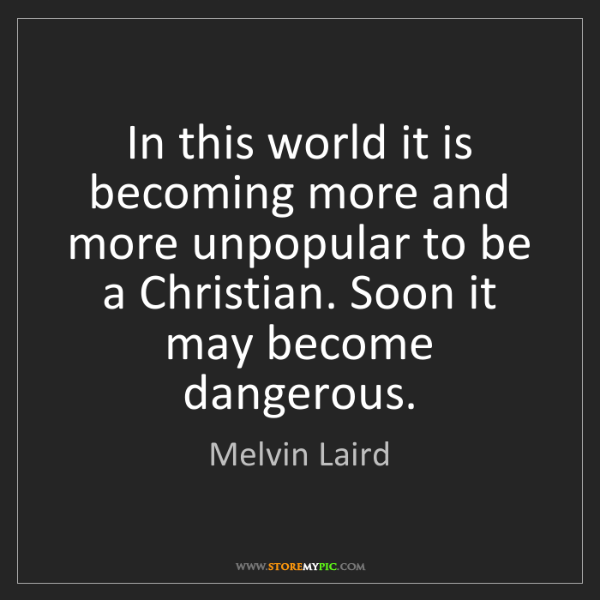 Melvin Laird: In this world it is becoming more and more unpopular...