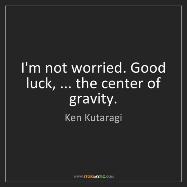 Ken Kutaragi: I'm not worried. Good luck, ... the center of gravity.