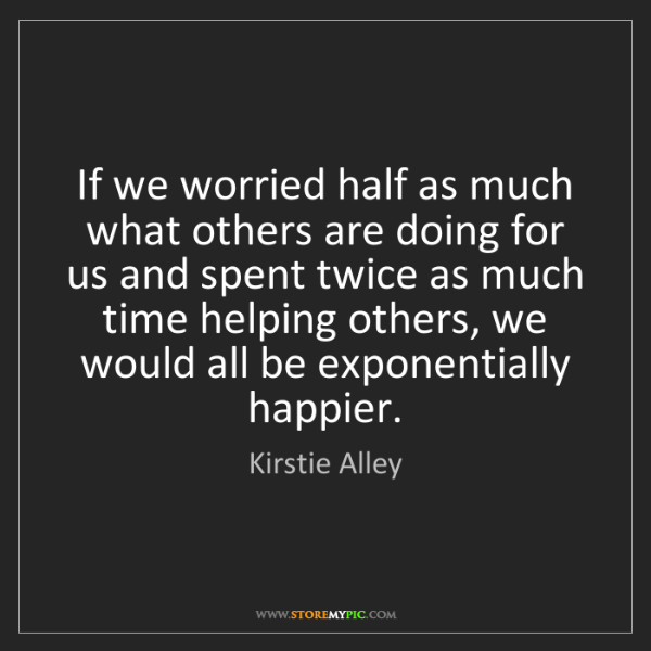 Kirstie Alley: If we worried half as much what others are doing for...
