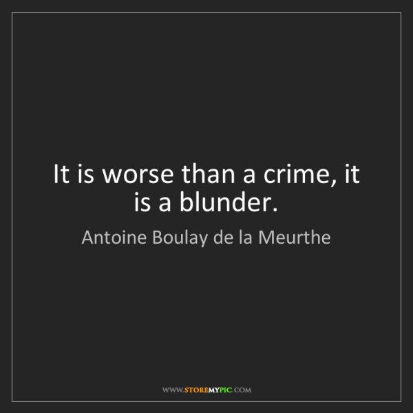 Antoine Boulay de la Meurthe: It is worse than a crime, it is a blunder.