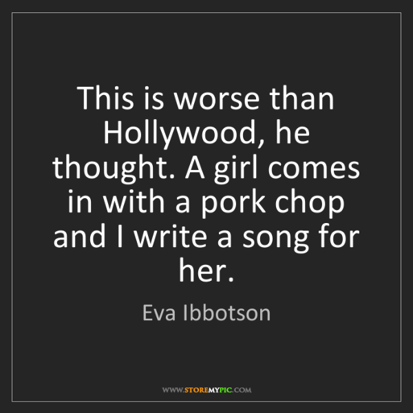 Eva Ibbotson: This is worse than Hollywood, he thought. A girl comes...