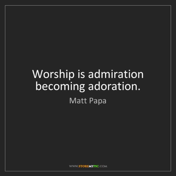 Matt Papa: Worship is admiration becoming adoration.