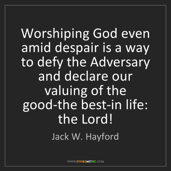 Jack W. Hayford: Worshiping God even amid despair is a way to defy the...
