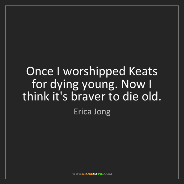Erica Jong: Once I worshipped Keats for dying young. Now I think...