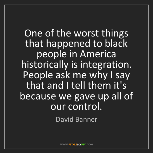 David Banner: One of the worst things that happened to black people...
