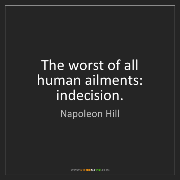 Napoleon Hill: The worst of all human ailments: indecision.