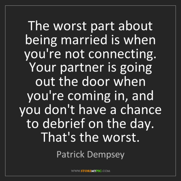 Patrick Dempsey: The worst part about being married is when you're not...