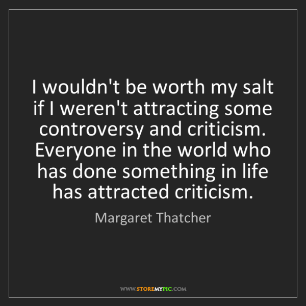 Margaret Thatcher: I wouldn't be worth my salt if I weren't attracting some...