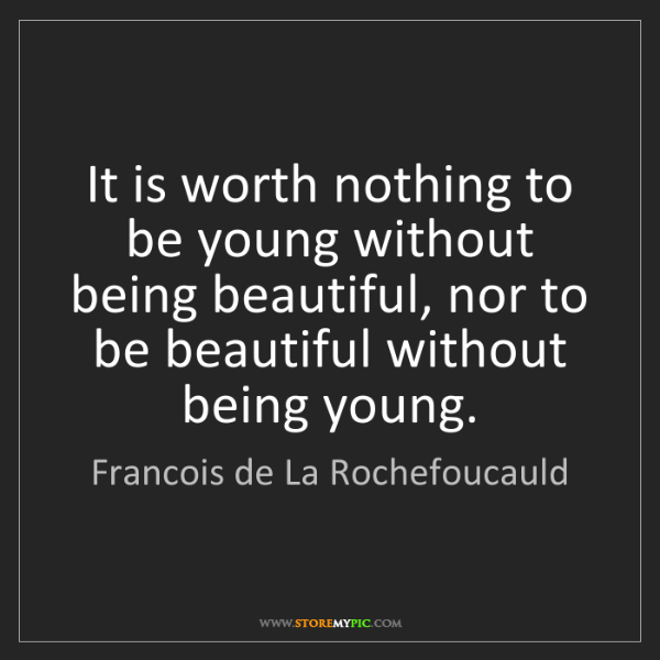 Francois de La Rochefoucauld: It is worth nothing to be young without being beautiful,...