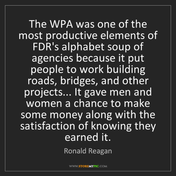 Ronald Reagan: The WPA was one of the most productive elements of FDR's...