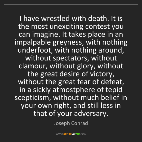 Joseph Conrad: I have wrestled with death. It is the most unexciting...