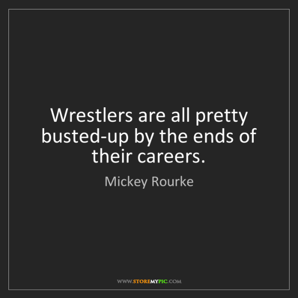 Mickey Rourke: Wrestlers are all pretty busted-up by the ends of their...