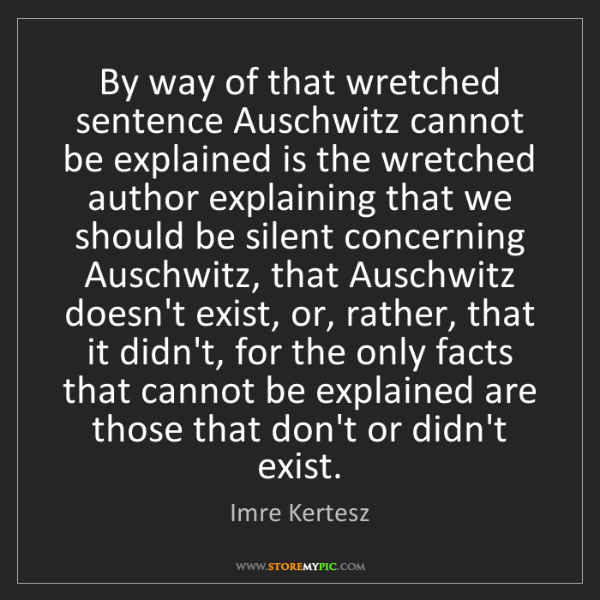 Imre Kertesz: By way of that wretched sentence Auschwitz cannot be...