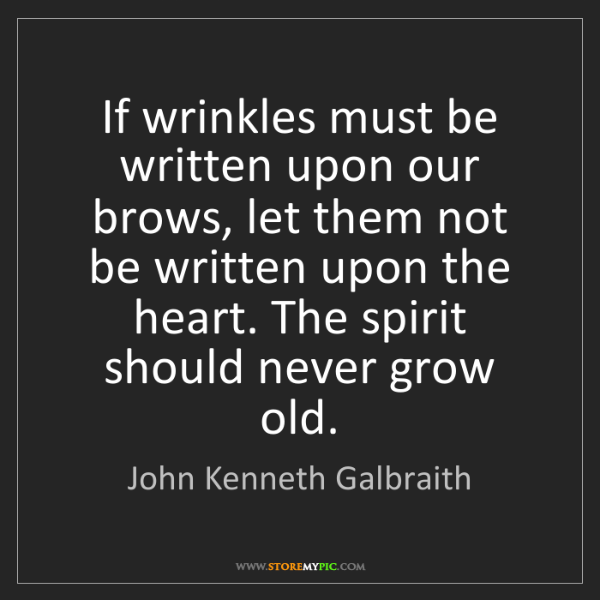 John Kenneth Galbraith: If wrinkles must be written upon our brows, let them...