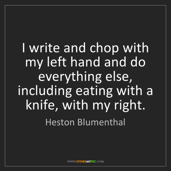Heston Blumenthal: I write and chop with my left hand and do everything...