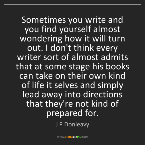 J P Donleavy: Sometimes you write and you find yourself almost wondering...