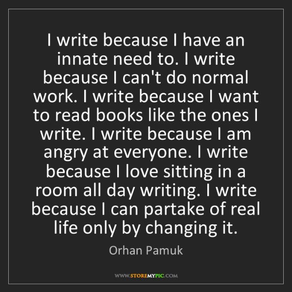 Orhan Pamuk: I write because I have an innate need to. I write because...