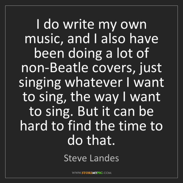 Steve Landes: I do write my own music, and I also have been doing a...