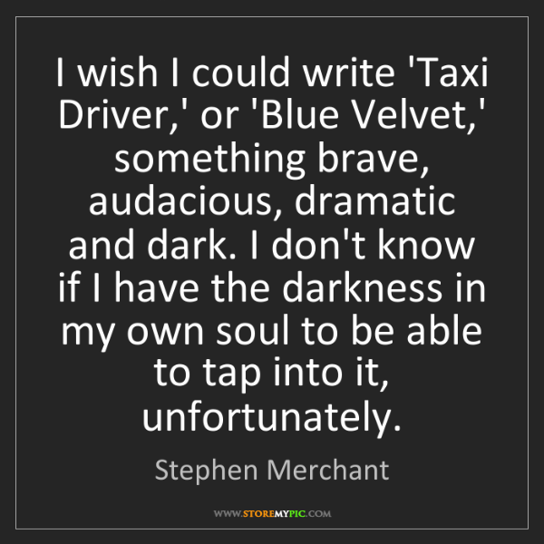Stephen Merchant: I wish I could write 'Taxi Driver,' or 'Blue Velvet,'...