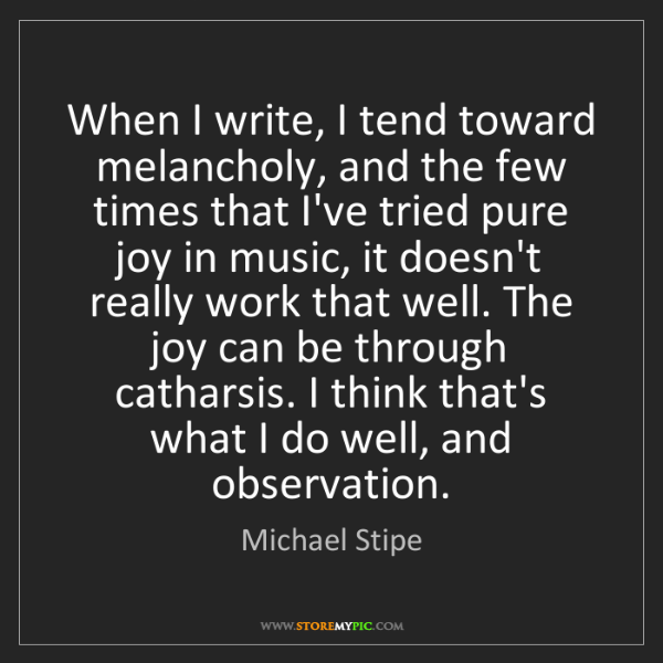 Michael Stipe: When I write, I tend toward melancholy, and the few times...