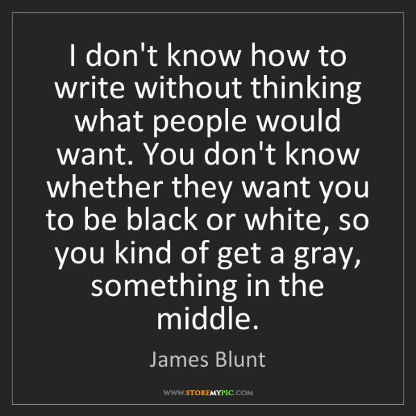 James Blunt: I don't know how to write without thinking what people...