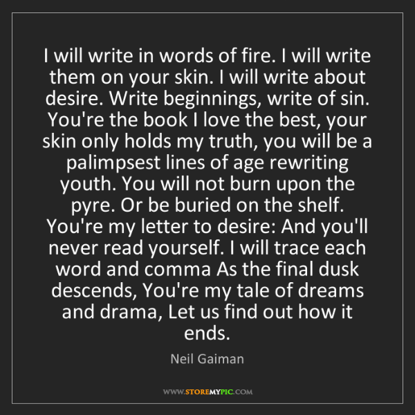 Neil Gaiman: I will write in words of fire. I will write them on your...
