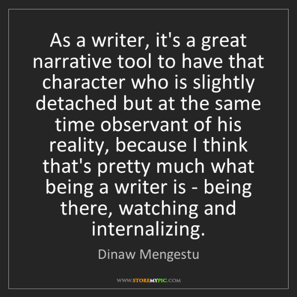 Dinaw Mengestu: As a writer, it's a great narrative tool to have that...