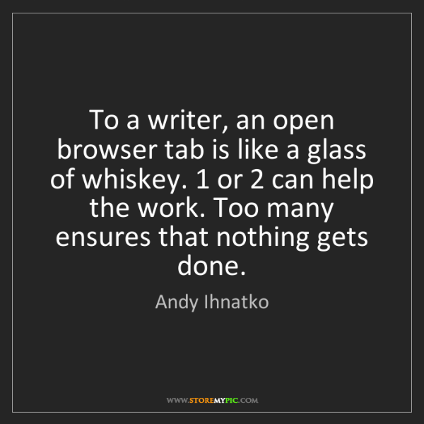 Andy Ihnatko: To a writer, an open browser tab is like a glass of whiskey....