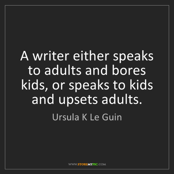 Ursula K Le Guin: A writer either speaks to adults and bores kids, or speaks...