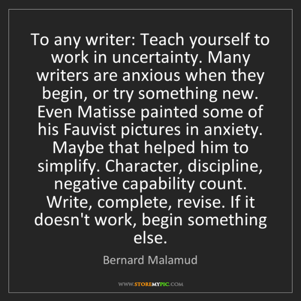 Bernard Malamud: To any writer: Teach yourself to work in uncertainty....