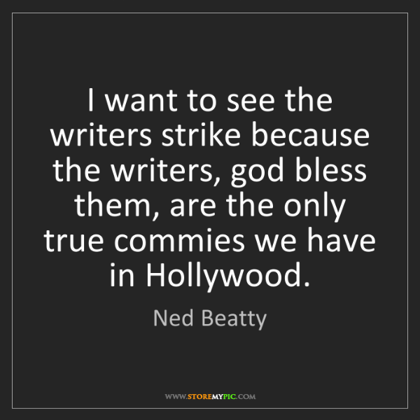 Ned Beatty: I want to see the writers strike because the writers,...