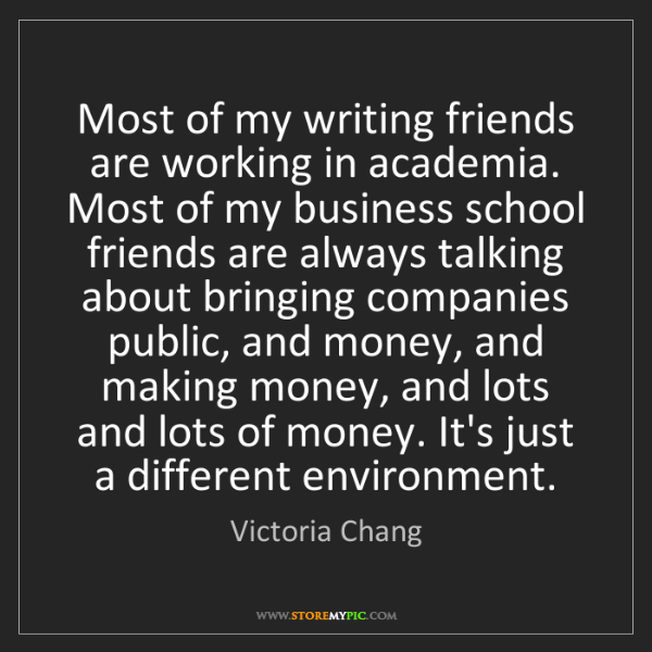 Victoria Chang: Most of my writing friends are working in academia. Most...