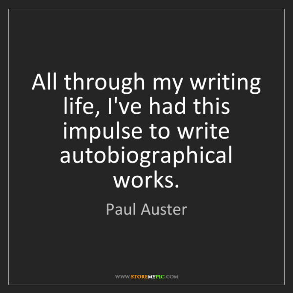 Paul Auster: All through my writing life, I've had this impulse to...