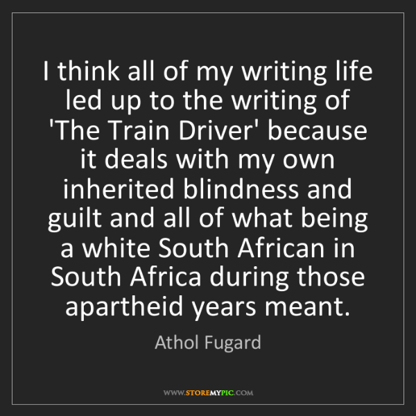 Athol Fugard: I think all of my writing life led up to the writing...