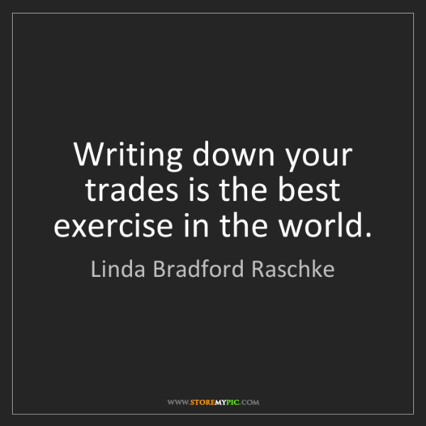 Linda Bradford Raschke: Writing down your trades is the best exercise in the...