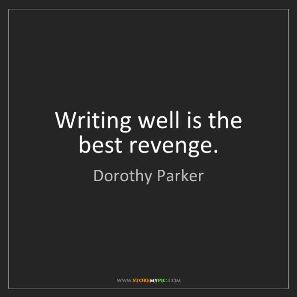 Dorothy Parker: Writing well is the best revenge.