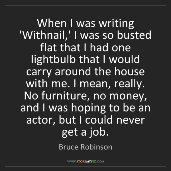 Bruce Robinson: When I was writing 'Withnail,' I was so busted flat that...