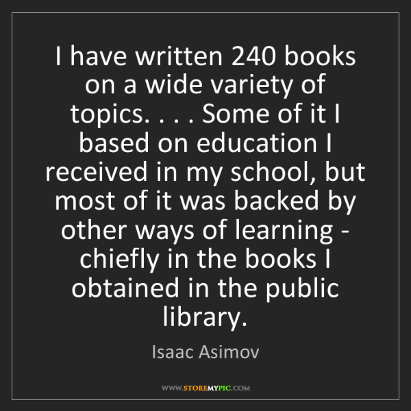 Isaac Asimov: I have written 240 books on a wide variety of topics....