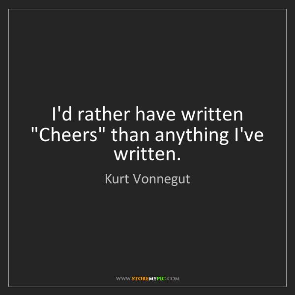 """Kurt Vonnegut: I'd rather have written """"Cheers"""" than anything I've written."""